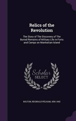 Cover Relics of the Revolution: The Story of the Discovery of the Buried Remains of Military Life in Forts and Camps on Manhattan Island