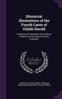 Cover Historical Illustrations of the Fourth Canto of Childe Harold: Containing Dissertations on the Ruins of Rome; And an Essay on Italian Literature