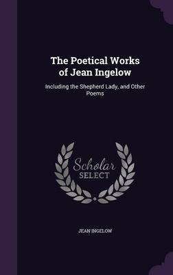 Cover The Poetical Works of Jean Ingelow: Including the Shepherd Lady, and Other Poems