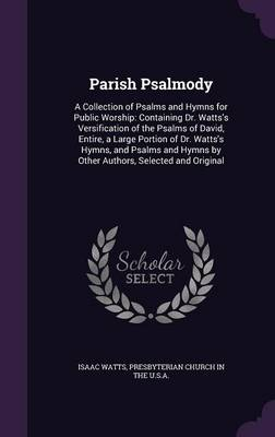 Cover Parish Psalmody: A Collection of Psalms and Hymns for Public Worship: Containing Dr. Watts's Versification of the Psalms of David, Entire, a Large Portion of Dr. Watts's Hymns, and Psalms and Hymns by Other Authors, Selected and Original