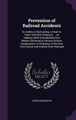 Cover Prevention of Railroad Accidents: Or, Safety in Railroading; A Heart to Heart Talk with Employes ... an Address  Delivered at Various Division Headquarters to Employes of the New York Central and Hudson River Railroad (Hardback)