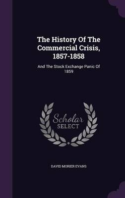 Cover The History of the Commercial Crisis, 1857-1858: And the Stock Exchange Panic of 1859