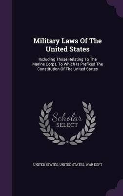 Military Laws of the United States: Including Those Relating to the Marine Corps, to Which Is Prefixed the Constitution of the United States