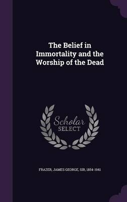 Cover The Belief in Immortality and the Worship of the Dead