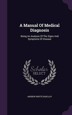 Cover A Manual of Medical Diagnosis: Being an Analysis of the Signs and Symptoms of Disease