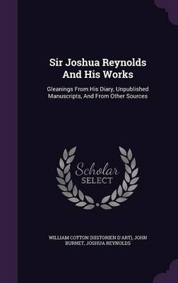 Sir Joshua Reynolds and His Works: Gleanings from His Diary, Unpublished Manuscripts, and from Other Sources