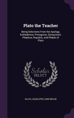 Cover Plato the Teacher: Being Selections from the Apology, Euthydemus, Protagoras, Symposium, Phaedrus, Republic, and Phaedo of Plato