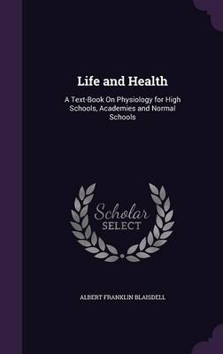 Cover Life and Health: A Text-Book on Physiology for High Schools, Academies and Normal Schools