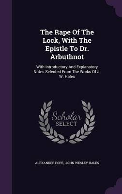 Cover The Rape of the Lock, with the Epistle to Dr. Arbuthnot: With Introductory and Explanatory Notes Selected from the Works of J. W. Hales