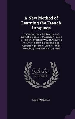 Cover A New Method of Learning the French Language: Embracing Both the Analytic and Synthetic Modes of Instruction: Being a Plain and Practical Way of Acquiring the Art of Reading, Speaking, and Composing French: On the Plan of Woodbury's Method with German