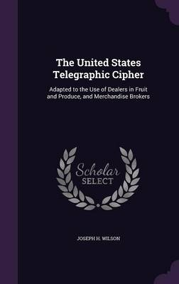 Cover The United States Telegraphic Cipher: Adapted to the Use of Dealers in Fruit and Produce, and Merchandise Brokers