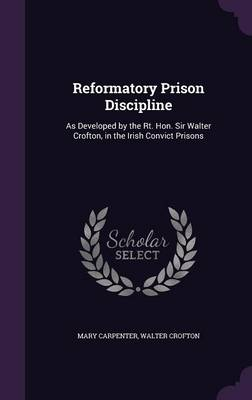 Cover Reformatory Prison Discipline: As Developed by the Rt. Hon. Sir Walter Crofton, in the Irish Convict Prisons