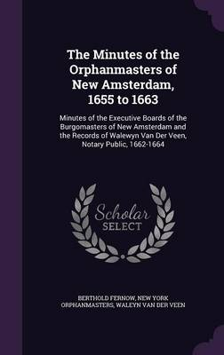 The Minutes of the Orphanmasters of New Amsterdam, 1655 to 1663: Minutes of the Executive Boards of the Burgomasters of New Amsterdam and the Records of Walewyn Van Der Veen, Notary Public, 1662-1664