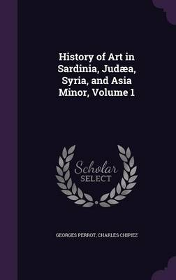 Cover History of Art in Sardinia, Judaea, Syria, and Asia Minor, Volume 1