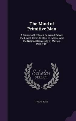 Cover The Mind of Primitive Man: A Course of Lectures Delivered Before the Lowell Institute, Boston, Mass., and the National University of Mexico, 1910-1911