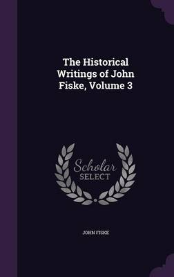 Cover The Historical Writings of John Fiske, Volume 3