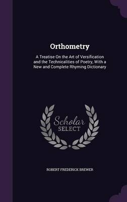 Cover Orthometry: A Treatise on the Art of Versification and the Technicalities of Poetry, with a New and Complete Rhyming Dictionary