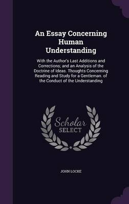 Cover An Essay Concerning Human Understanding: With the Author's Last Additions and Corrections; And an Analysis of the Doctrine of Ideas. Thoughts Concerning Reading and Study for a Gentleman. of the Conduct of the Understanding
