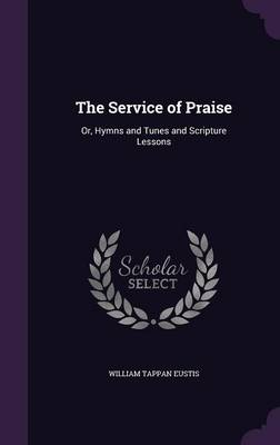 Cover The Service of Praise: Or, Hymns and Tunes and Scripture Lessons