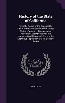 Cover History of the State of California: From the Period of the Conquest by Spain, to Her Occupation by the United States of America: Containing an Account of the Discovery of the Immense Gold Mines and Placers, the Enormous Population of Gold-Seekers, the Qu