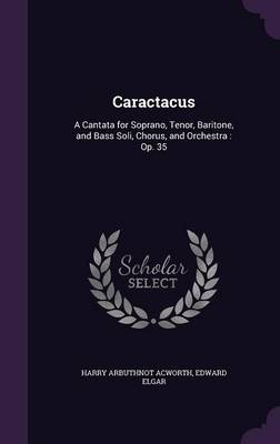 Cover Caractacus: A Cantata for Soprano, Tenor, Baritone, and Bass Soli, Chorus, and Orchestra: Op. 35