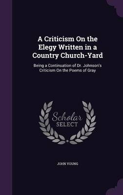 Cover A Criticism on the Elegy Written in a Country Church-Yard: Being a Continuation of Dr. Johnson's Criticism on the Poems of Gray
