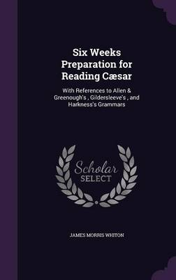 Cover Six Weeks Preparation for Reading Caesar: With References to Allen & Greenough's, Gildersleeve's, and Harkness's Grammars