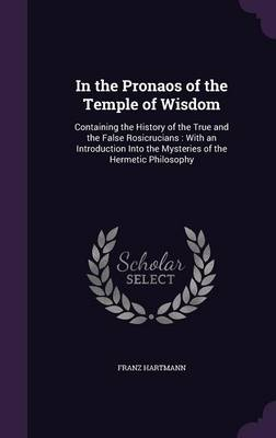 Cover In the Pronaos of the Temple of Wisdom: Containing the History of the True and the False Rosicrucians: With an Introduction Into the Mysteries of the Hermetic Philosophy