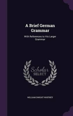 Cover A Brief German Grammar: With References to His Larger Grammar