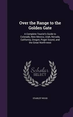 Cover Over the Range to the Golden Gate: A Complete Tourist's Guide to Colorado, New Mexico, Utah, Nevada, California, Oregon, Puget Sound, and the Great North-West