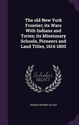 Cover The Old New York Frontier; Its Wars with Indians and Tories; Its Missionary Schools, Pioneers and Land Titles, 1614-1800