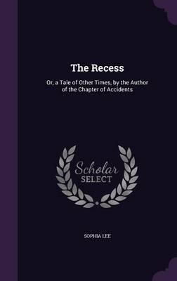 Cover The Recess: Or, a Tale of Other Times, by the Author of the Chapter of Accidents