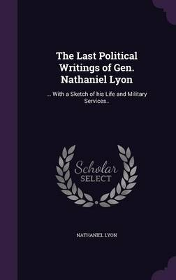 Cover The Last Political Writings of Gen. Nathaniel Lyon: ... with a Sketch of His Life and Military Services..