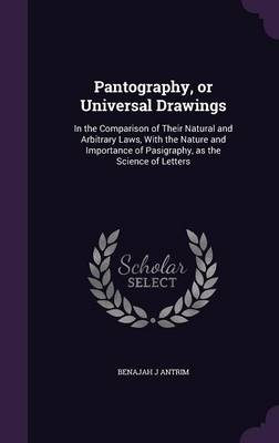 Cover Pantography, or Universal Drawings: In the Comparison of Their Natural and Arbitrary Laws, with the Nature and Importance of Pasigraphy, as the Science of Letters