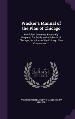 Cover Wacker's Manual of the Plan of Chicago: Municipal Economy. Especially Prepared for Study in the Schools of Chicago., Auspices of the Chicago Plan Commission ..