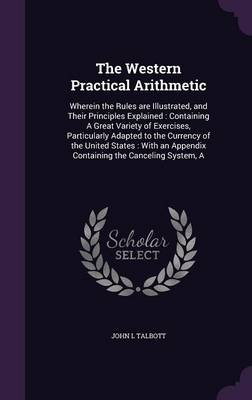 Cover The Western Practical Arithmetic: Wherein the Rules Are Illustrated, and Their Principles Explained: Containing a Great Variety of Exercises, Particularly Adapted to the Currency of the United States: With an Appendix Containing the Canceling System, a