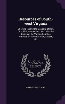Cover Resources of South-West Virginia: Showing the Mineral Deposits of Iron, Coal, Zinc, Copper and Lead; Also the Staples of the Various Counties, Methods of Transportation, Access, Etc.