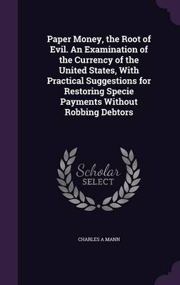 Cover Paper Money, the Root of Evil. an Examination of the Currency of the United States, with Practical Suggestions for Restoring Specie Payments Without Robbing Debtors