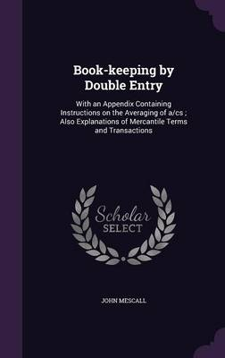 Cover Book-Keeping by Double Entry: With an Appendix Containing Instructions on the Averaging of A/CS; Also Explanations of Mercantile Terms and Transactions