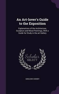 Cover An Art-Lover's Guide to the Exposition: Explanations of the Architecture, Sculpture and Mural Paintings, with a Guide for Study in the Art Gallery