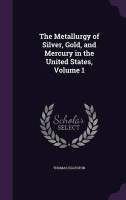Cover The Metallurgy of Silver, Gold, and Mercury in the United States, Volume 1