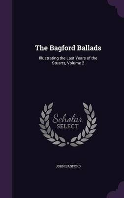 Cover The Bagford Ballads: Illustrating the Last Years of the Stuarts, Volume 2