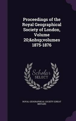 Cover Proceedings of the Royal Geographical Society of London, Volume 20; Volumes 1875-1876