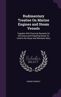 Cover Rudimentary Treatise on Marine Engines and Steam Vessels: Together with Practical Remarks on the Screw and Propelling Power as Used in the Royal and Merchant Navy