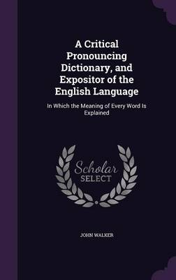 Cover A Critical Pronouncing Dictionary, and Expositor of the English Language: In Which the Meaning of Every Word Is Explained