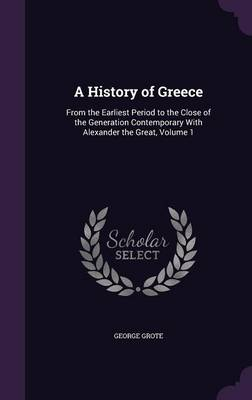 Cover A History of Greece: From the Earliest Period to the Close of the Generation Contemporary with Alexander the Great, Volume 1