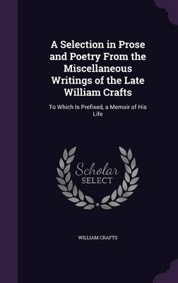Cover A Selection in Prose and Poetry from the Miscellaneous Writings of the Late William Crafts: To Which Is Prefixed, a Memoir of His Life