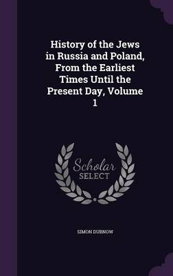 Cover History of the Jews in Russia and Poland, from the Earliest Times Until the Present Day, Volume 1