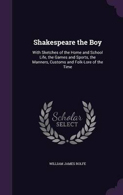 Cover Shakespeare the Boy: With Sketches of the Home and School Life, the Games and Sports, the Manners, Customs and Folk-Lore of the Time