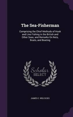 Cover The Sea-Fisherman: Comprising the Chief Methods of Hook and Line Fishing in the British and Other Seas, and Remarks on Nets, Boats, and Boating